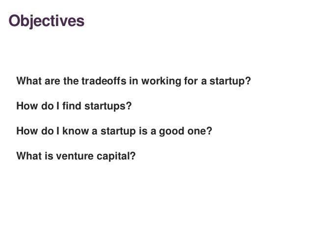 Objectives 2 What are the tradeoffs in working for a startup? How do I find startups? How do I know a startup is a good on...