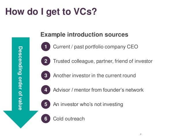 How do I get to VCs? 21 Descendingorderofvalue 1 Current / past portfolio company CEO Example introduction sources 2 Trust...