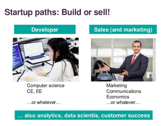 Startup paths: Build or sell! Developer Sales (and marketing) Computer science CE, EE …or whatever… Marketing Communicatio...