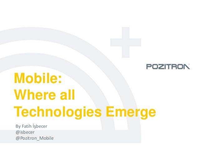 Mobile:Where allTechnologies EmergeBy Fatih İşbecer@isbecer@Pozitron_Mobile