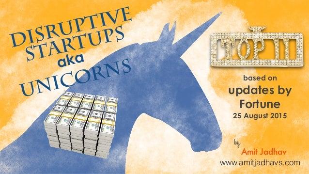 DISRUPTIVE STARTUPS UNICORNSaka based on updates by Fortune 25 August 2015 by Amit Jadhav www.amitjadhavs.com