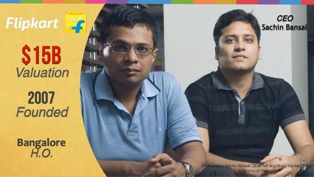 Co-founders Sachin Bansal, CEO, left and Binny Bansal, COO. Courtesy of Flipkart $15B Valuation CEO Sachin Bansal 2007 Fou...