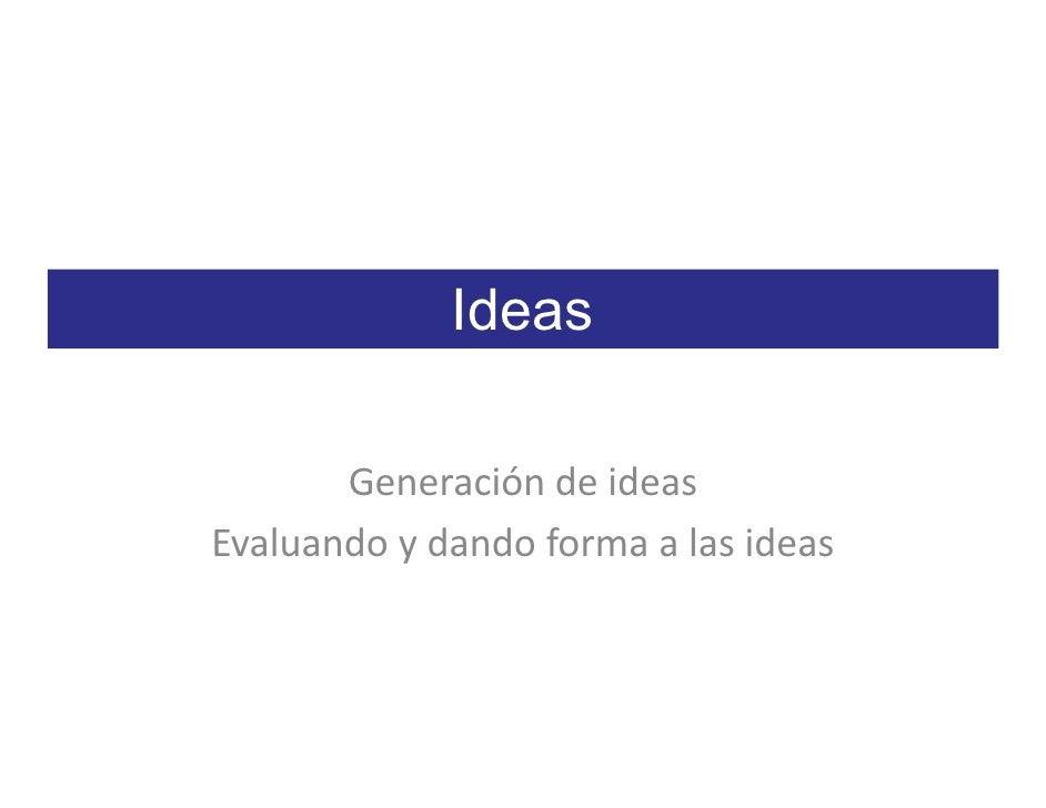 Ideas         Generación de ideas Evaluando y dando forma a las ideas