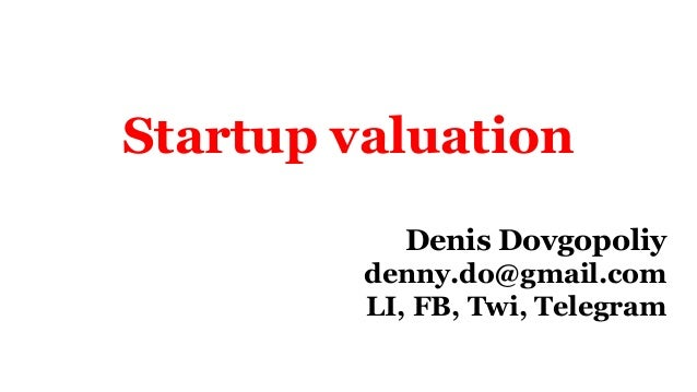 Startup valuation Denis Dovgopoliy denny.do@gmail.com LI, FB, Twi, Telegram