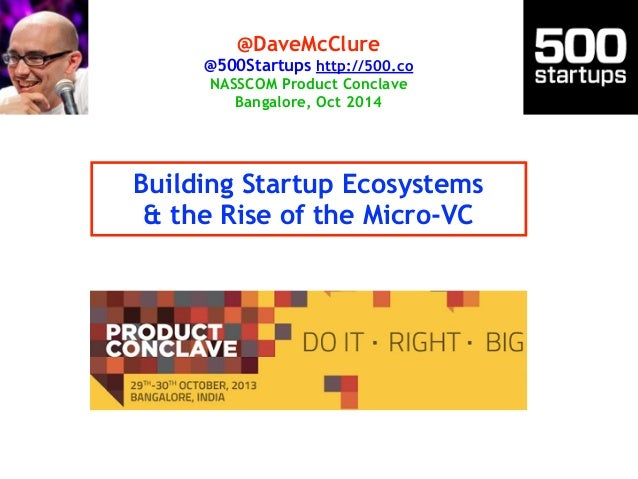 @DaveMcClure  @500Startups http://500.co  NASSCOM Product Conclave  Bangalore, Oct 2014  Building Startup Ecosystems  & th...