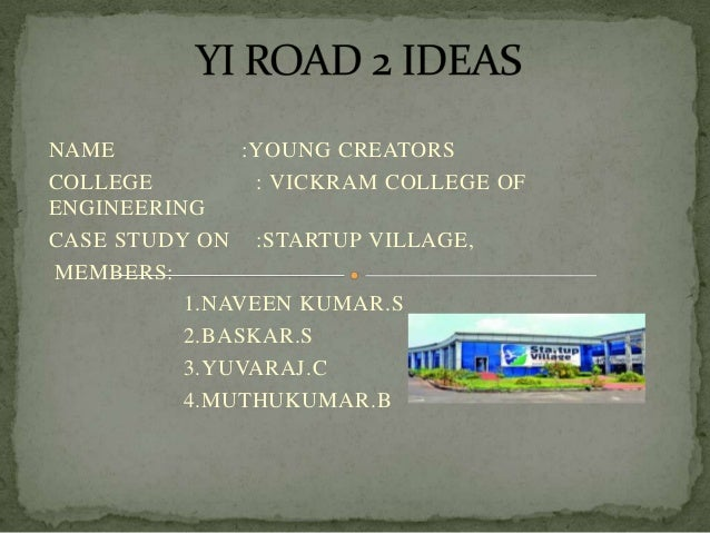 NAME :YOUNG CREATORS COLLEGE : VICKRAM COLLEGE OF ENGINEERING CASE STUDY ON :STARTUP VILLAGE, MEMBERS: 1.NAVEEN KUMAR.S 2....