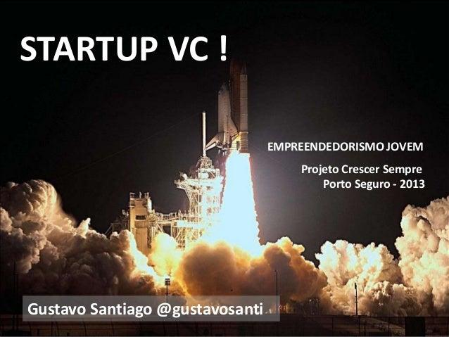 STARTUP VC ! Projeto Crescer Sempre Porto Seguro - 2013 Gustavo Santiago @gustavosanti EMPREENDEDORISMO JOVEM