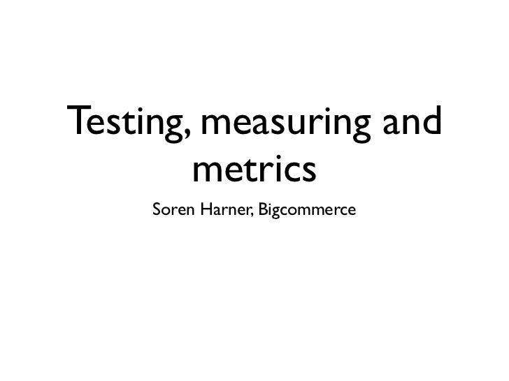 Testing, measuring and        metrics     Soren Harner, Bigcommerce