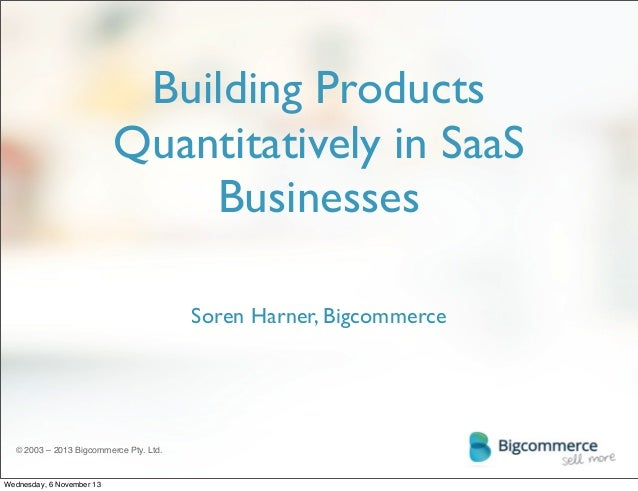 Building Products Quantitatively in SaaS Businesses Soren Harner, Bigcommerce  © 2003 – 2013 Bigcommerce Pty. Ltd.  Wednes...