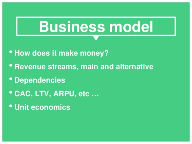 • How does it make money? • Revenue streams, main and alternative • Dependencies • CAC, LTV, ARPU, etc … • Unit economics ...