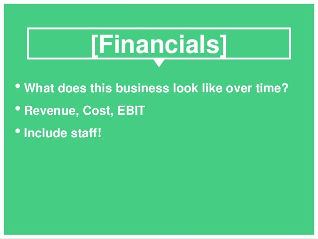 • What does this business look like over time? • Revenue, Cost, EBIT • Include staff! [Financials]