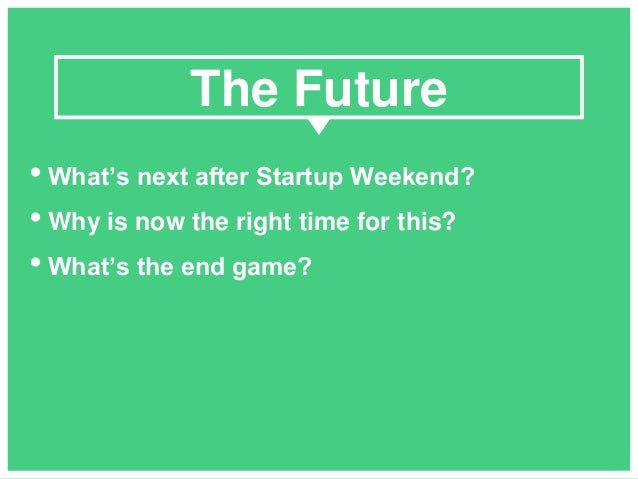 • What's next after Startup Weekend? • Why is now the right time for this? • What's the end game? The Future