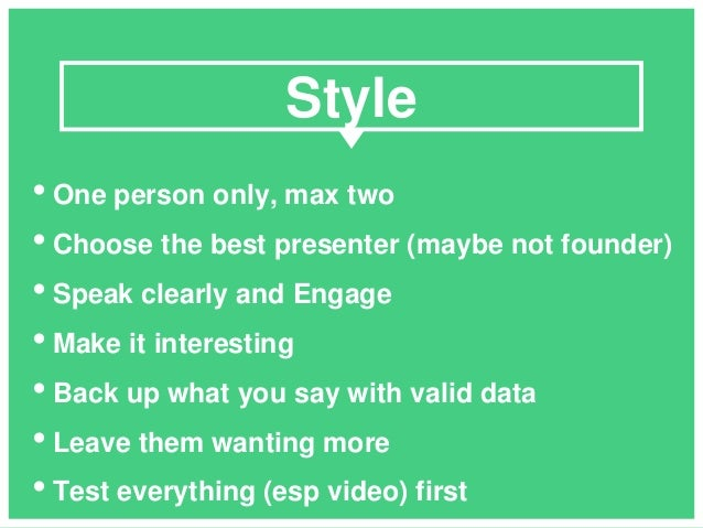 • One person only, max two • Choose the best presenter (maybe not founder) • Speak clearly and Engage • Make it interestin...