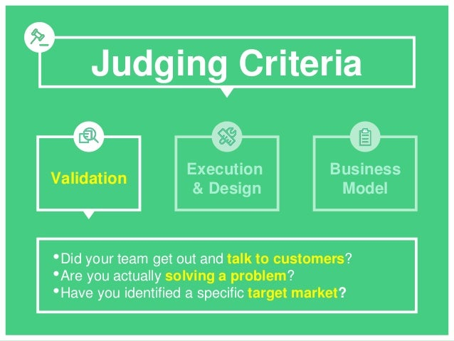 Judging Criteria •Did your team get out and talk to customers? •Are you actually solving a problem? •Have you identified a...