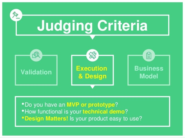 Judging Criteria •Do you have an MVP or prototype? •How functional is your technical demo? •Design Matters! Is your produc...