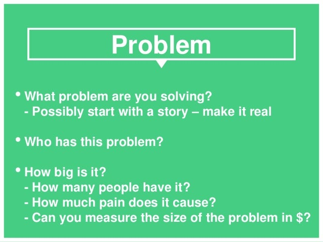 • What problem are you solving? - Possibly start with a story – make it real • Who has this problem? • How big is it? - Ho...