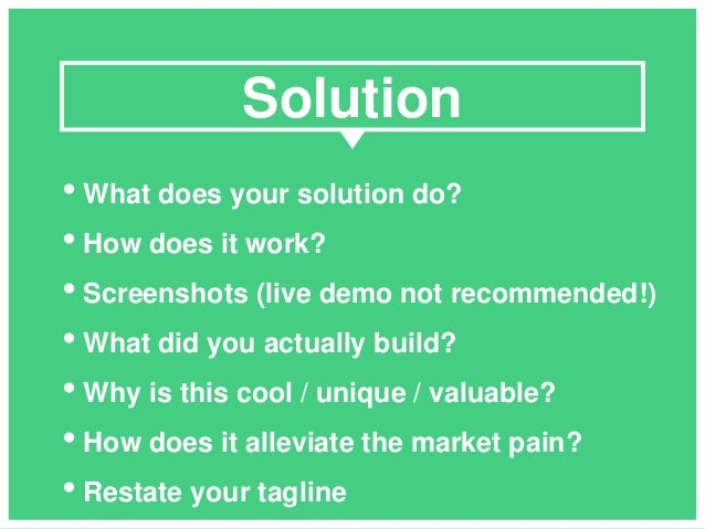 • What does your solution do? • How does it work? • Screenshots (live demo not recommended!) • What did you actually build...