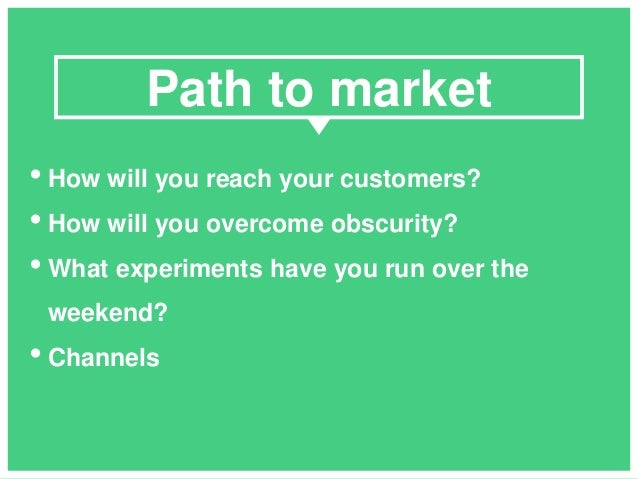 • How will you reach your customers? • How will you overcome obscurity? • What experiments have you run over the weekend? ...