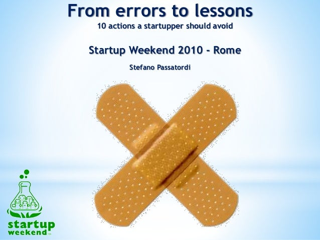 Startup Weekend 2010 - Rome Stefano Passatordi From errors to lessons 10 actions a startupper should avoid