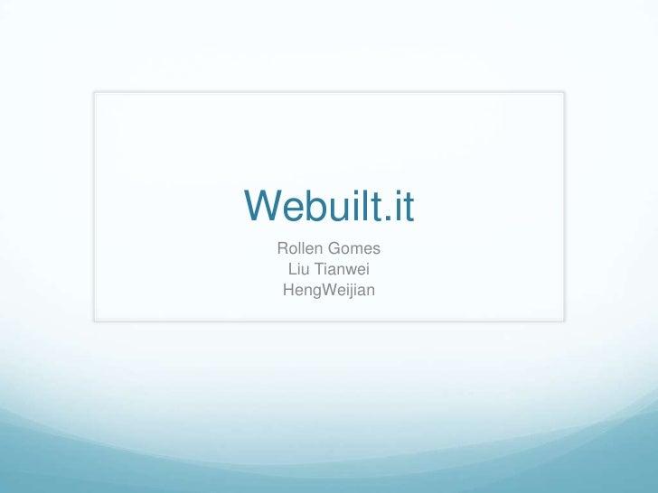 Webuilt.it<br />Rollen Gomes<br />Liu Tianwei<br />HengWeijian<br />