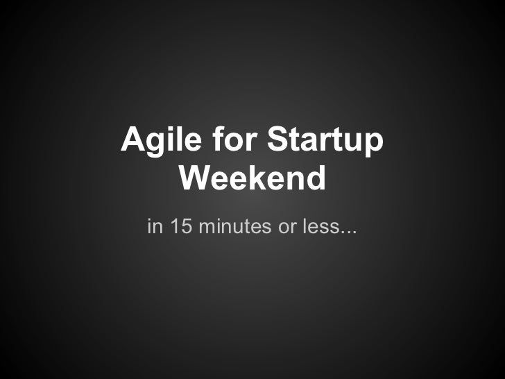 Agile for Startup   Weekend in 15 minutes or less...