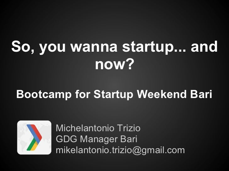 So, you wanna startup... and          now?Bootcamp for Startup Weekend Bari      Michelantonio Trizio      GDG Manager Bar...