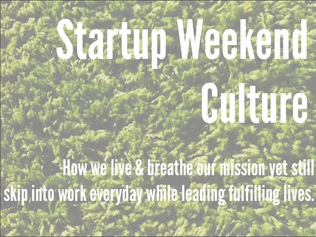 Startup Weekend                  Culture          How we live & breathe our mission yet stillskip into work everyday while...