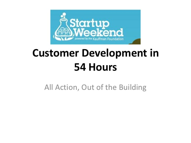 Customer Development in       54 Hours  All Action, Out of the Building