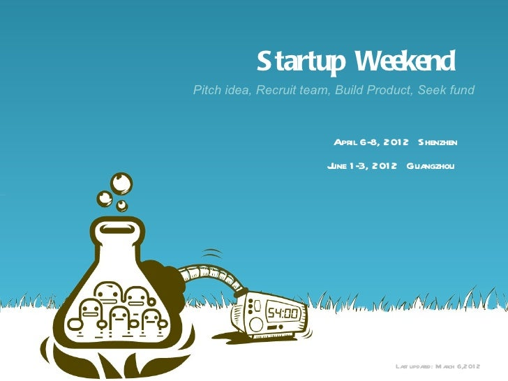 S tartup WeekendPitch idea, Recruit team, Build Product, Seek fund                        April 6-8, 201 2 Shenzhen       ...