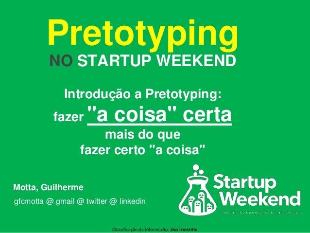 Classificação da Informação: Uso Irrestrito Pretotyping NO STARTUP WEEKEND Motta, Guilherme gfcmotta @ gmail @ twitter @ l...