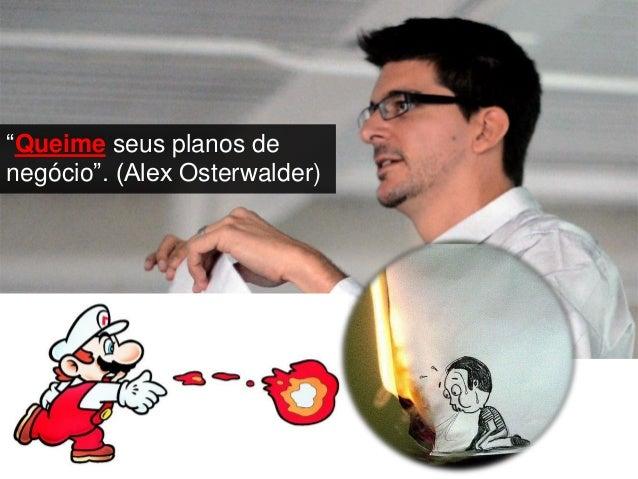 """""""Queime seus planos de negócio"""". (Alex Osterwalder)"""