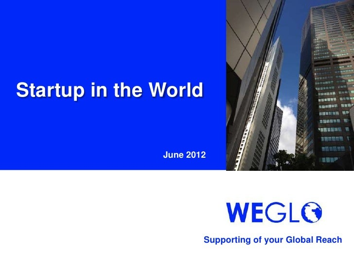 Startup in the World               June 2012                       Supporting of your Global Reach