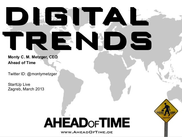 DIGITALTRENDSMonty C. M. Metzger, CEOAhead of TimeTwitter ID: @montymetzgerStartUp LiveZagreb, March 2013   Ahead of Time ...