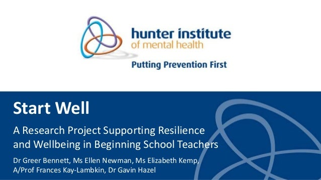 Start Well A Research Project Supporting Resilience and Wellbeing in Beginning School Teachers Dr Greer Bennett, Ms Ellen ...