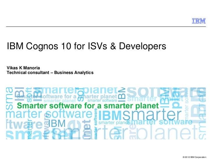 IBM Cognos 10 for ISVs & DevelopersVikas K ManoriaTechnical consultant – Business Analytics                               ...