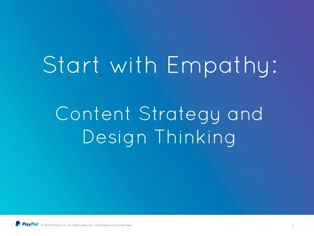 © 2014 PayPal Inc. All rights reserved. Confidential and proprietary 1 Start with Empathy: ! Content Strategy and Design Th...