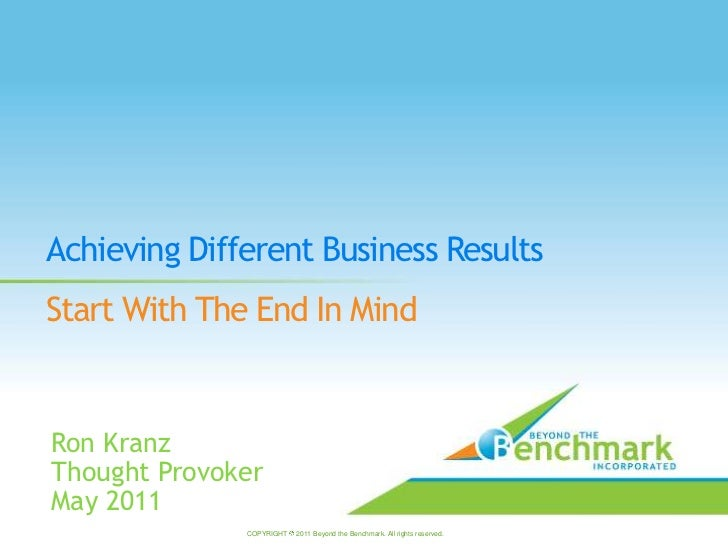 Achieving Different Business Results<br />Start With The End In Mind<br />Ron Kranz<br />Thought Provoker<br />May 2011<br...