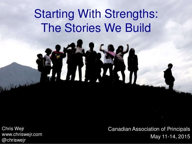 Starting With Strengths: The Stories We Build Canadian Association of Principals May 11-14, 2015 Chris Wejr www.chriswejr....