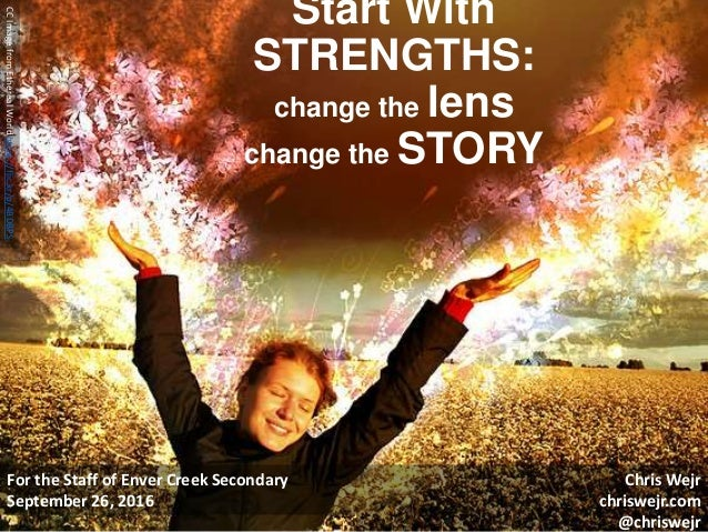 Start With STRENGTHS: change the lens change the STORY For the Staff of Enver Creek Secondary September 26, 2016 CCImagefr...
