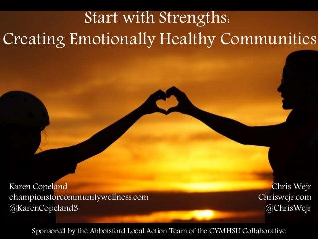 Start with Strengths: Creating Emotionally Healthy Communities Karen Copeland championsforcommunitywellness.com @KarenCope...