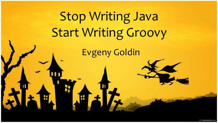 Stop Writing JavaStart WritingGroovy<br />EvgenyGoldin<br />