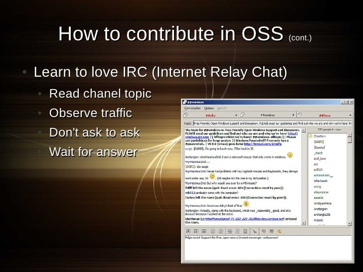 How to contribute in OSS (cont.) ●   Learn to love IRC (Internet Relay Chat)     ●   Read chanel topic     ●   Observe tra...