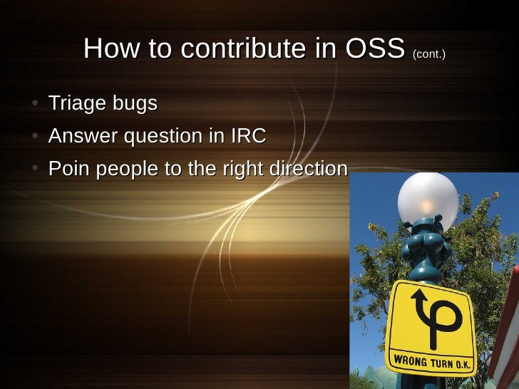 How to contribute in OSS (cont.) ●   Triage bugs ●   Answer question in IRC ●   Poin people to the right direction