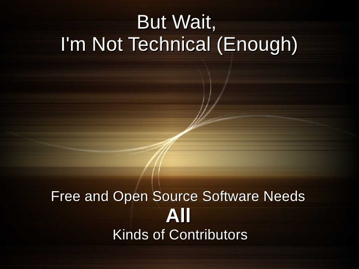 But Wait,  I'm Not Technical (Enough)     Free and Open Source Software Needs                 All         Kinds of Contrib...