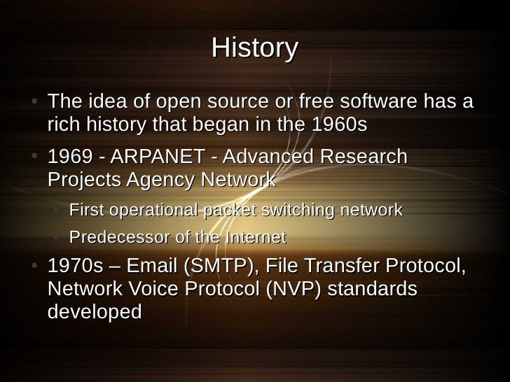 History ●   The idea of open source or free software has a     rich history that began in the 1960s ●   1969 - ARPANET - A...