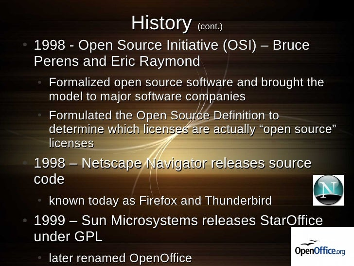 History (cont.) ●   1998 - Open Source Initiative (OSI) – Bruce     Perens and Eric Raymond     ●   Formalized open source...