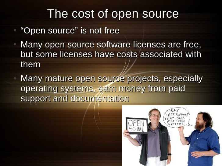 """The cost of open source ●   """"Open source"""" is not free ●   Many open source software licenses are free,     but some licens..."""