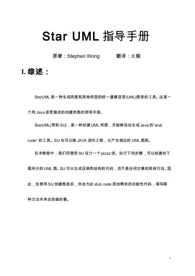 Star UML 指导手册 原著:Stephen Wong 翻译:火猴 1. 综述: StarUML 是一种生成类图和其他类型的统一建模语言(UML)图表的工具。这是一 个用 Java 语言描述的创建类图的简明手册。 StarUML(简称 SU...