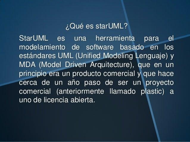 ¿Qué es starUML?StarUML es una herramienta para elmodelamiento de software basado en losestándares UML (Unified Modeling L...