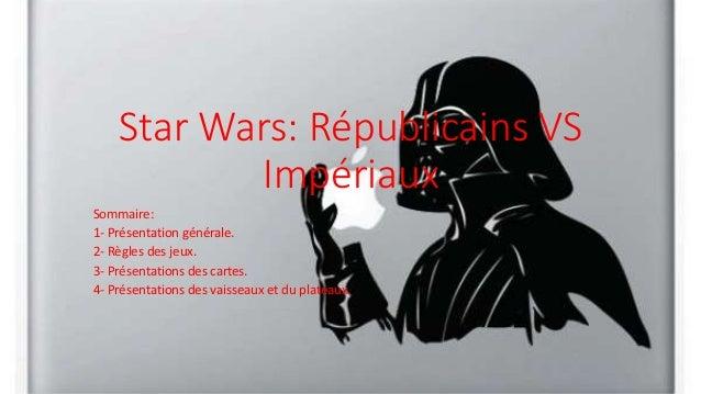 Star Wars: Républicains VS Impériaux Sommaire: 1- Présentation générale. 2- Règles des jeux. 3- Présentations des cartes. ...